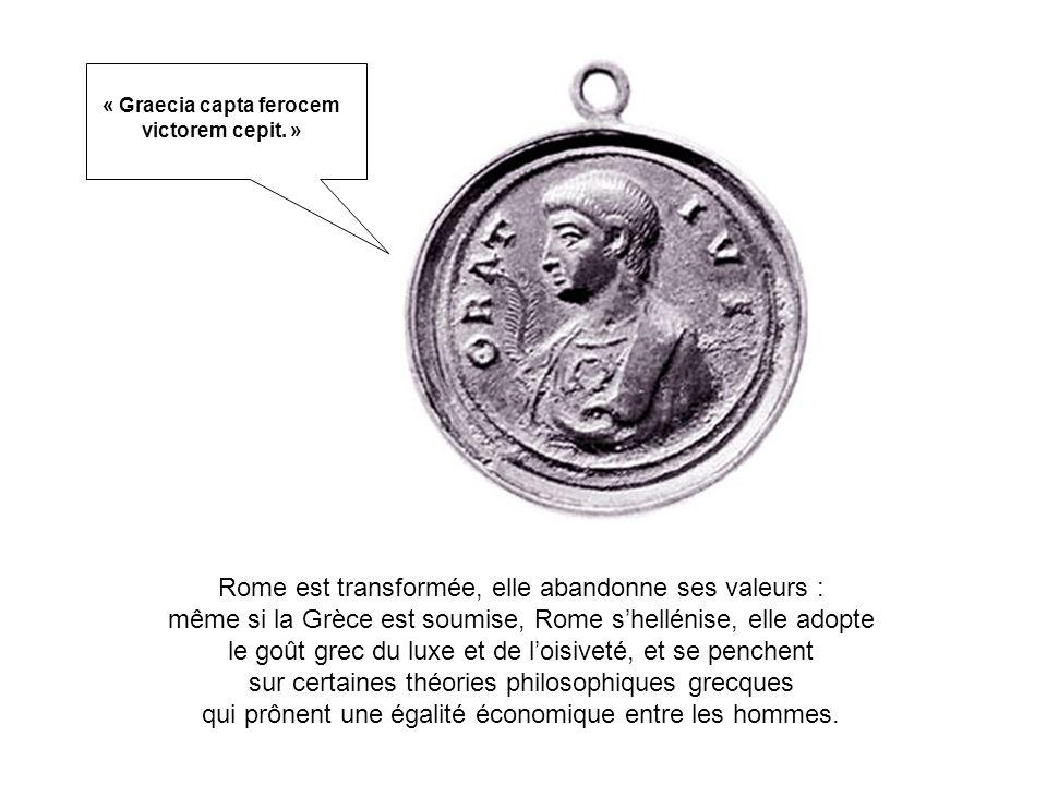 Rome est transformée, elle abandonne ses valeurs : même si la Grèce est soumise, Rome shellénise, elle adopte le goût grec du luxe et de loisiveté, et