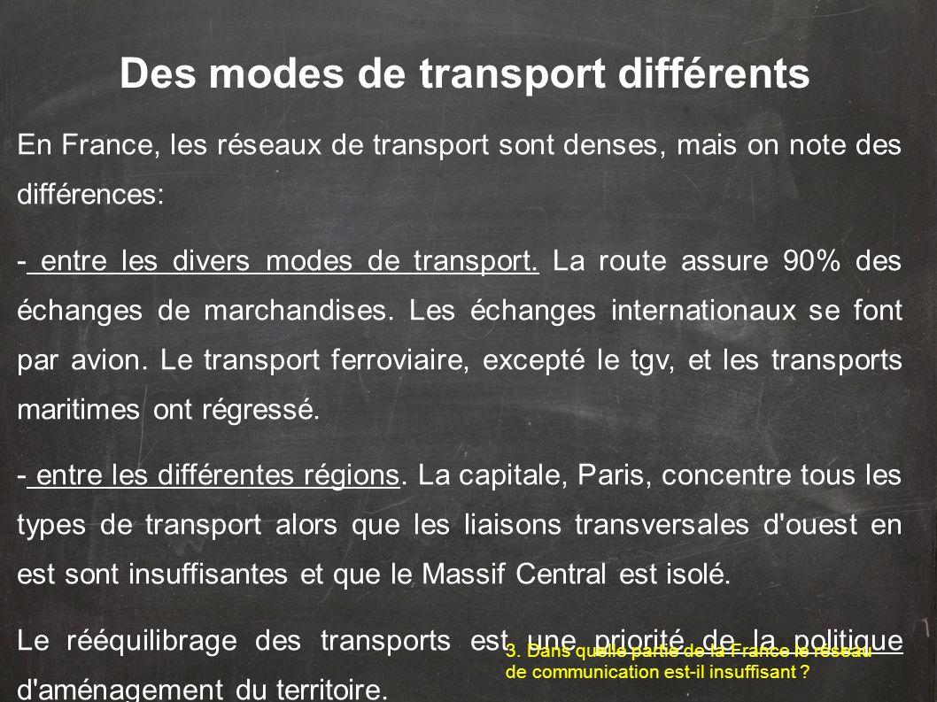 En France, les réseaux de transport sont denses, mais on note des différences: - entre les divers modes de transport. La route assure 90% des échanges