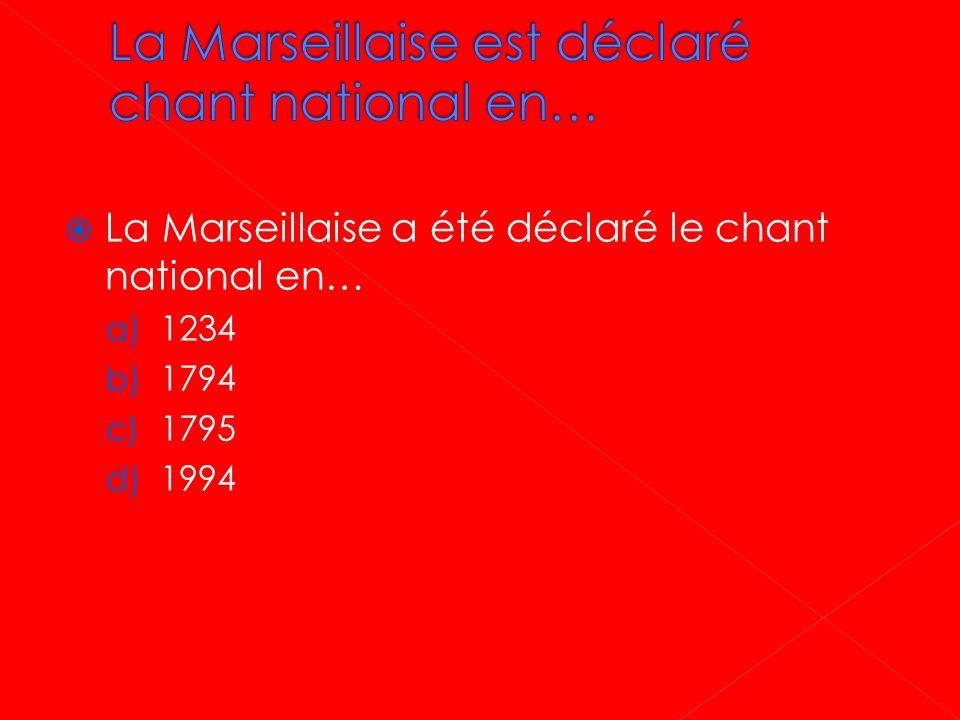 La Marseillaise a été déclaré le chant national en… a) 1234 b) 1794 c) 1795 d) 1994