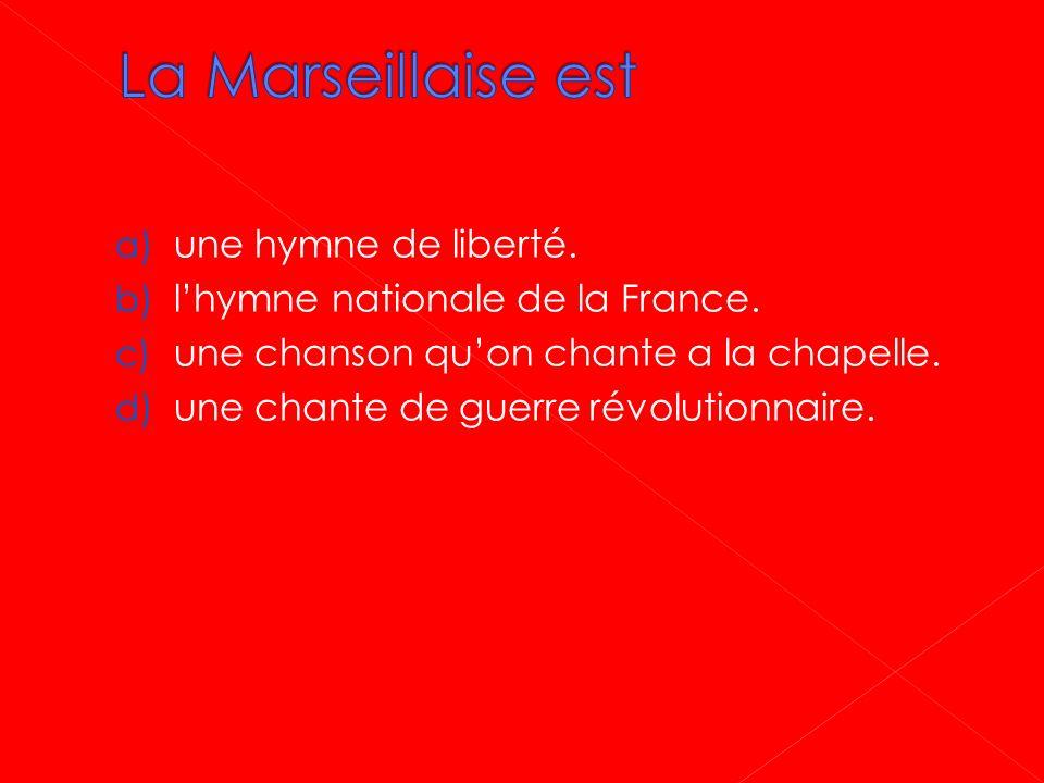 a) une hymne de liberté. b) lhymne nationale de la France. c) une chanson quon chante a la chapelle. d) une chante de guerre révolutionnaire.
