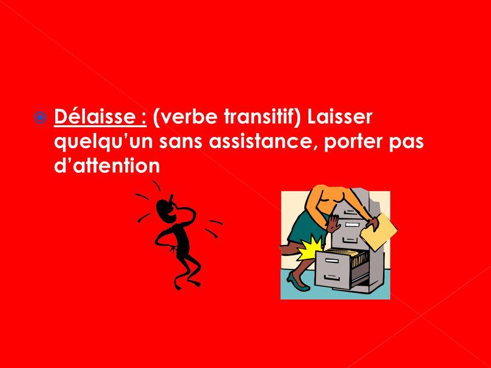 Délaisse : (verbe transitif) Laisser quelquun sans assistance, porter pas dattention