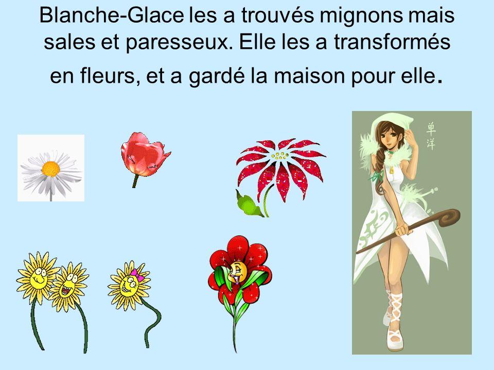 Blanche-Glace les a trouvés mignons mais sales et paresseux. Elle les a transformés en fleurs, et a gardé la maison pour elle.