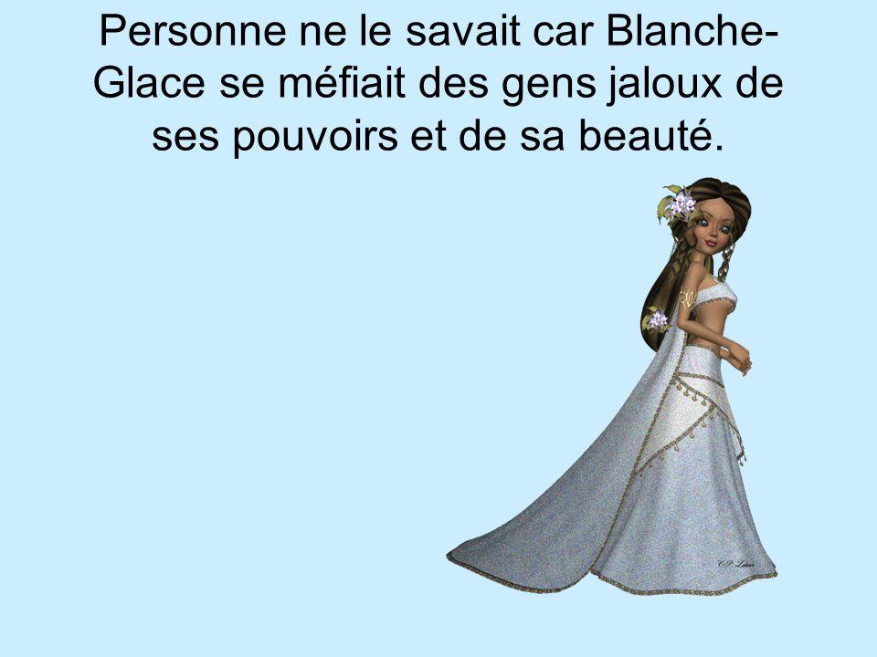 Personne ne le savait car Blanche- Glace se méfiait des gens jaloux de ses pouvoirs et de sa beauté.