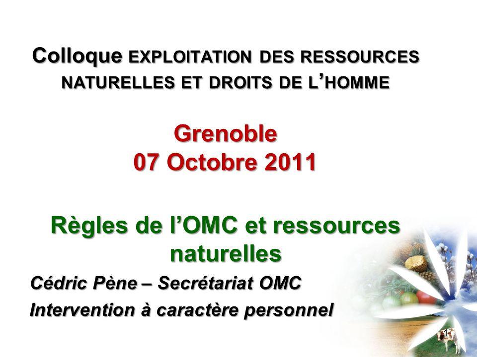 Colloque EXPLOITATION DES RESSOURCES NATURELLES ET DROITS DE L HOMME Grenoble 07 Octobre 2011 Règles de lOMC et ressources naturelles Cédric Pène – Secrétariat OMC Intervention à caractère personnel 1