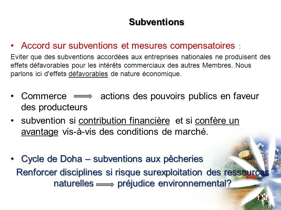 Subventions Accord sur subventions et mesures compensatoires : Eviter que des subventions accordées aux entreprises nationales ne produisent des effets défavorables pour les intérêts commerciaux des autres Membres.