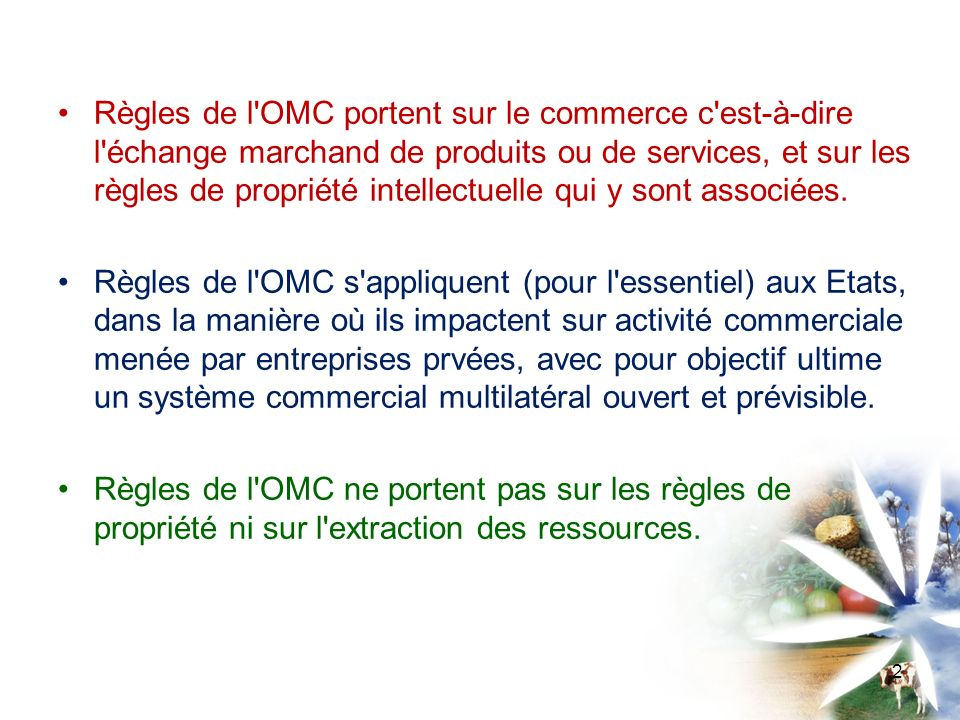Préambule de l Accord de Marrakech instituant l OMC reconnait l objectif du développement durable Règles de l OMC fondées sur : -Non-discrimination *Nation la plus favorisée (entre produits similaires en provenance ou vers l ensemble des Membres), *Traitement national (entre produits importés et produits similaires nationaux), -Consolidation des engagements, -Interdiction des restrictions quantitatives (sauf exceptions, mais avec une acception large) -(Critère de nécessité) (accords OTC, SPS, article XX) 3