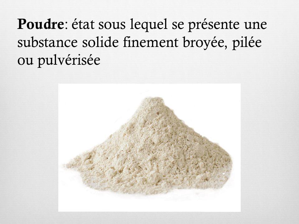 Poudre : état sous lequel se présente une substance solide finement broyée, pilée ou pulvérisée