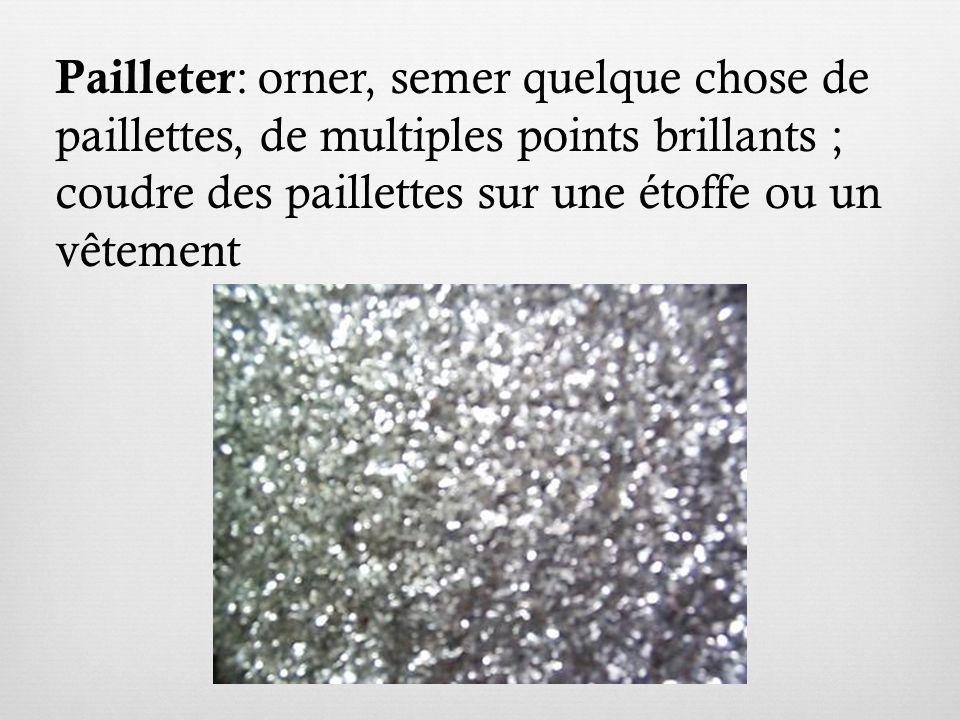 Pailleter : orner, semer quelque chose de paillettes, de multiples points brillants ; coudre des paillettes sur une étoffe ou un vêtement
