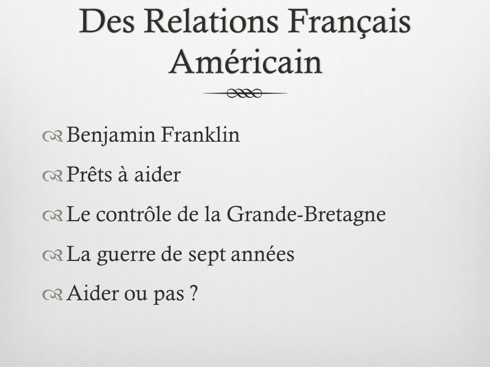 Des Relations Français Américain Benjamin Franklin Prêts à aider Le contrôle de la Grande-Bretagne La guerre de sept années Aider ou pas ?