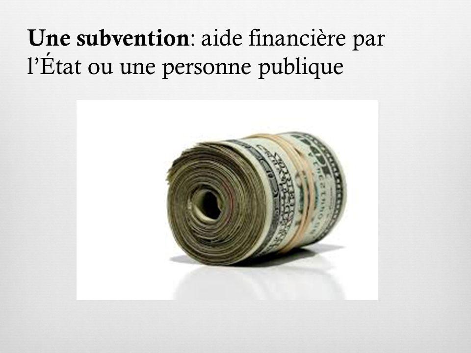Une subvention : aide financière par lÉtat ou une personne publique