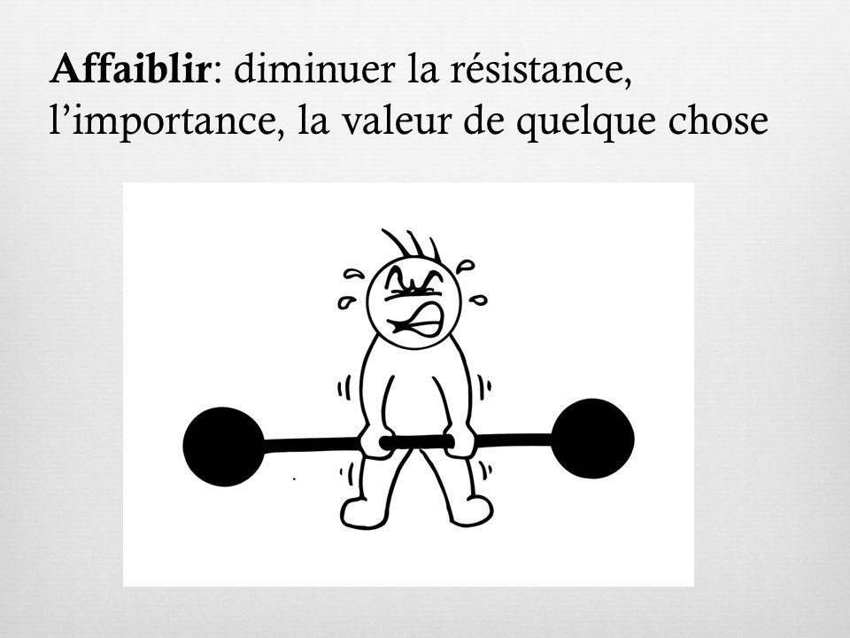 Affaiblir : diminuer la résistance, limportance, la valeur de quelque chose