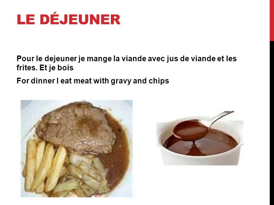 LE DÉJEUNER Pour le dejeuner je mange la viande avec jus de viande et les frites. Et je bois For dinner I eat meat with gravy and chips