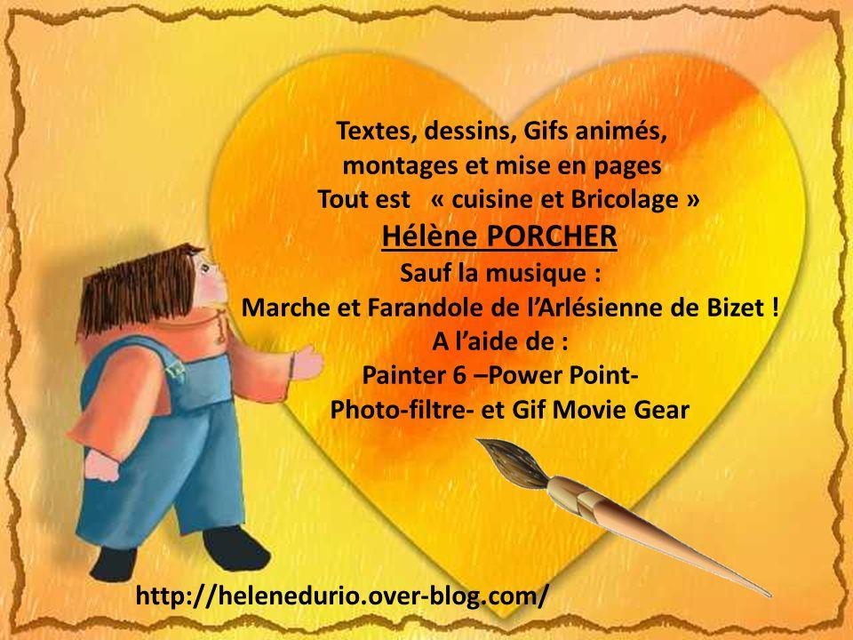 Textes, dessins, Gifs animés, montages et mise en pages Tout est « cuisine et Bricolage » Hélène PORCHER Sauf la musique : Marche et Farandole de lArlésienne de Bizet .