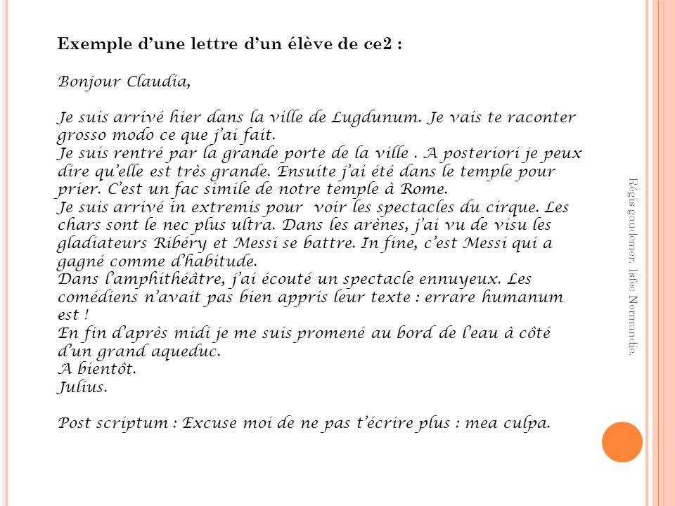 Exemple dune lettre dun élève de ce2 : Bonjour Claudia, Je suis arrivé hier dans la ville de Lugdunum. Je vais te raconter grosso modo ce que jai fait