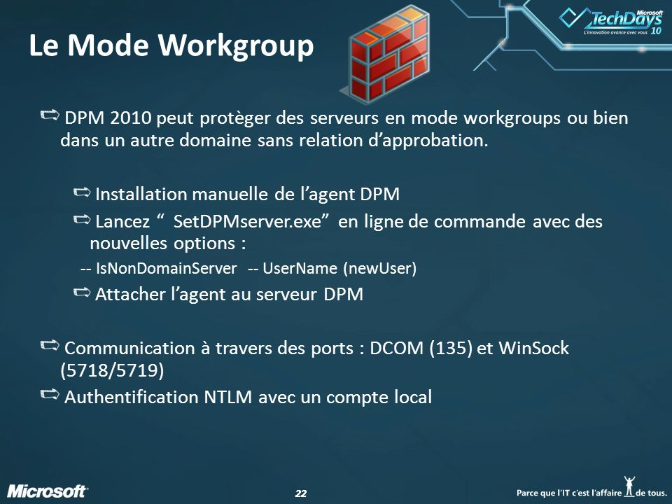 22 Le Mode Workgroup DPM 2010 peut protèger des serveurs en mode workgroups ou bien dans un autre domaine sans relation dapprobation. Installation man