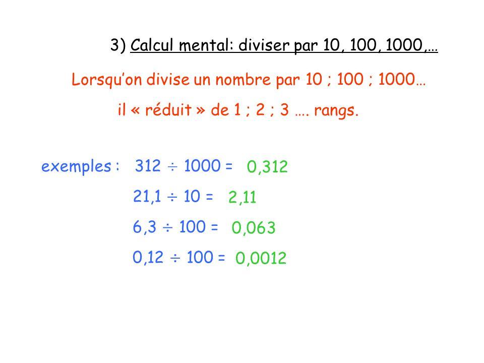 3) Calcul mental: diviser par 10, 100, 1000,… Lorsquon divise un nombre par 10 ; 100 ; 1000… il « réduit » de 1 ; 2 ; 3 …. rangs. exemples : 312 ÷ 100