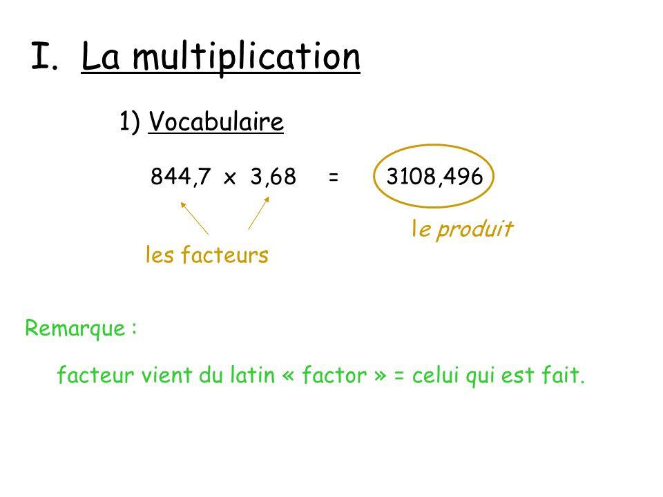 I. La multiplication Remarque : 844,7 x 3,68 = 3108,496 les facteurs le produit facteur vient du latin « factor » = celui qui est fait. 1) Vocabulaire