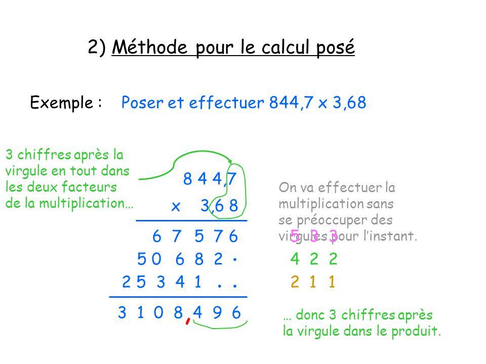 2) Méthode pour le calcul posé Exemple :Poser et effectuer 844,7 x 3,68 8 4 4,7 x 3,6 8 On va effectuer la multiplication sans se préoccuper des virgu