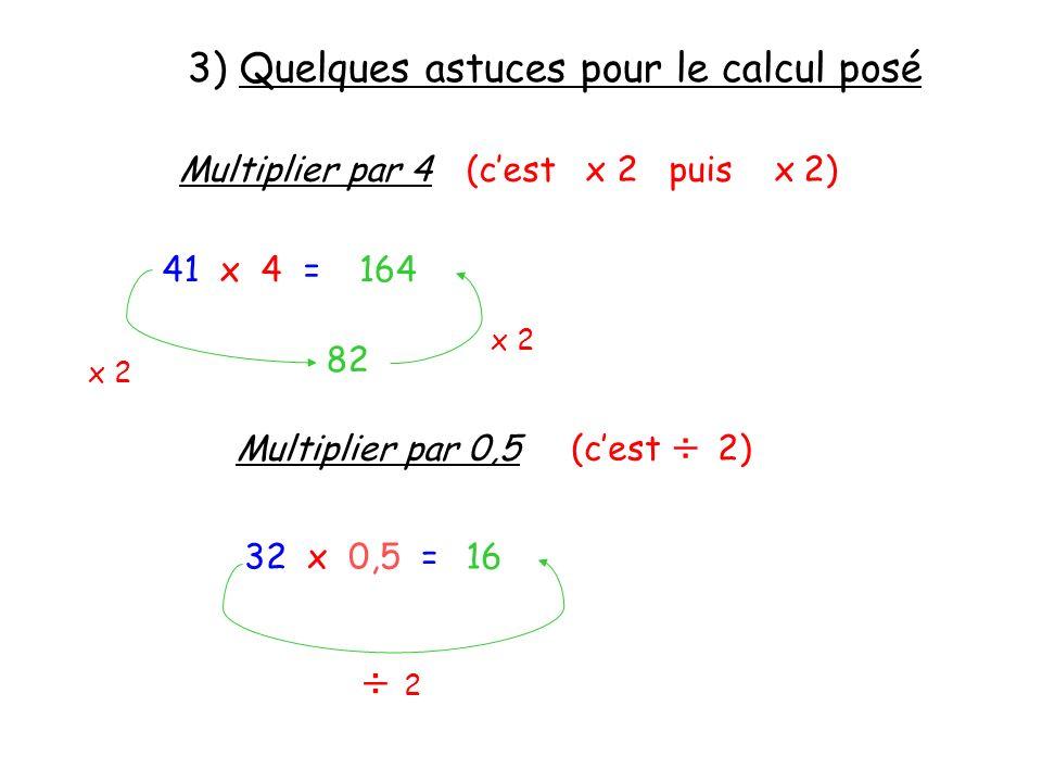 3) Quelques astuces pour le calcul posé Multiplier par 4(cest x 2 puis x 2) 41 x 4 = x 2 82 x 2 164 Multiplier par 0,5 (cest ÷ 2) 32 x 0,5 = ÷ 2 ÷ 2 1