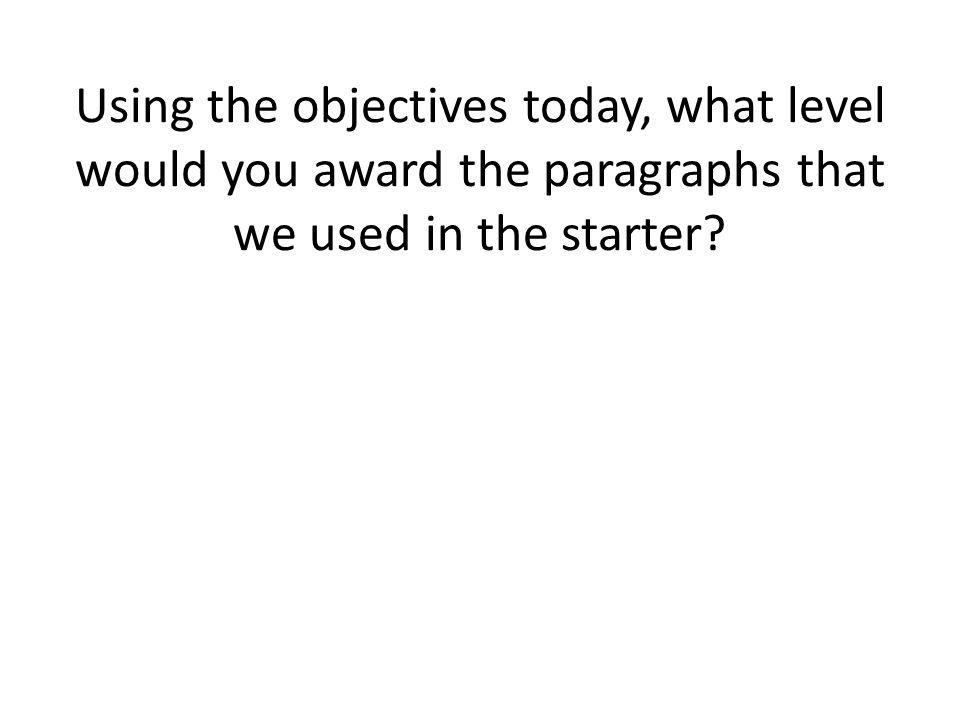 Using the objectives today, what level would you award the paragraphs that we used in the starter?