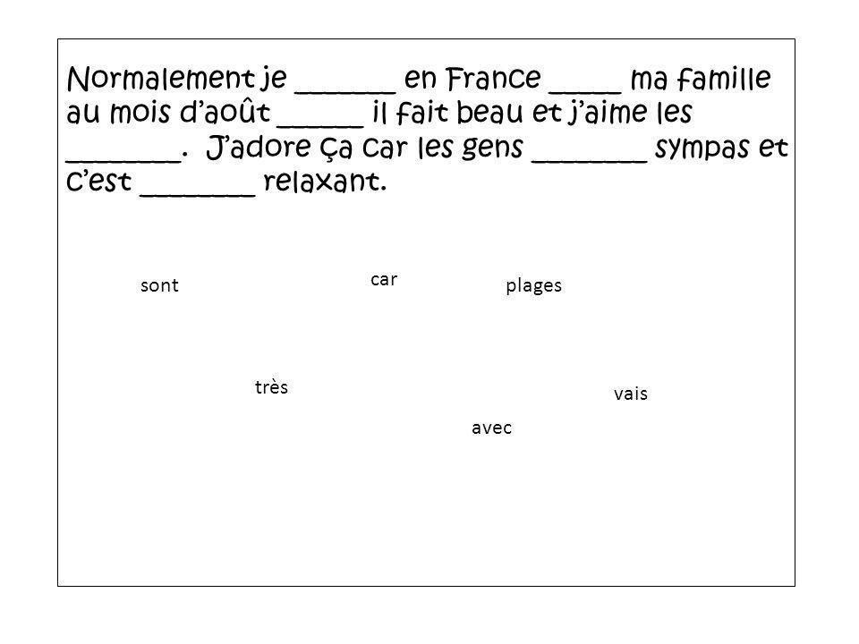 Normalement je _______ en France _____ ma famille au mois daoût ______ il fait beau et jaime les ________. Jadore ça car les gens ________ sympas et c