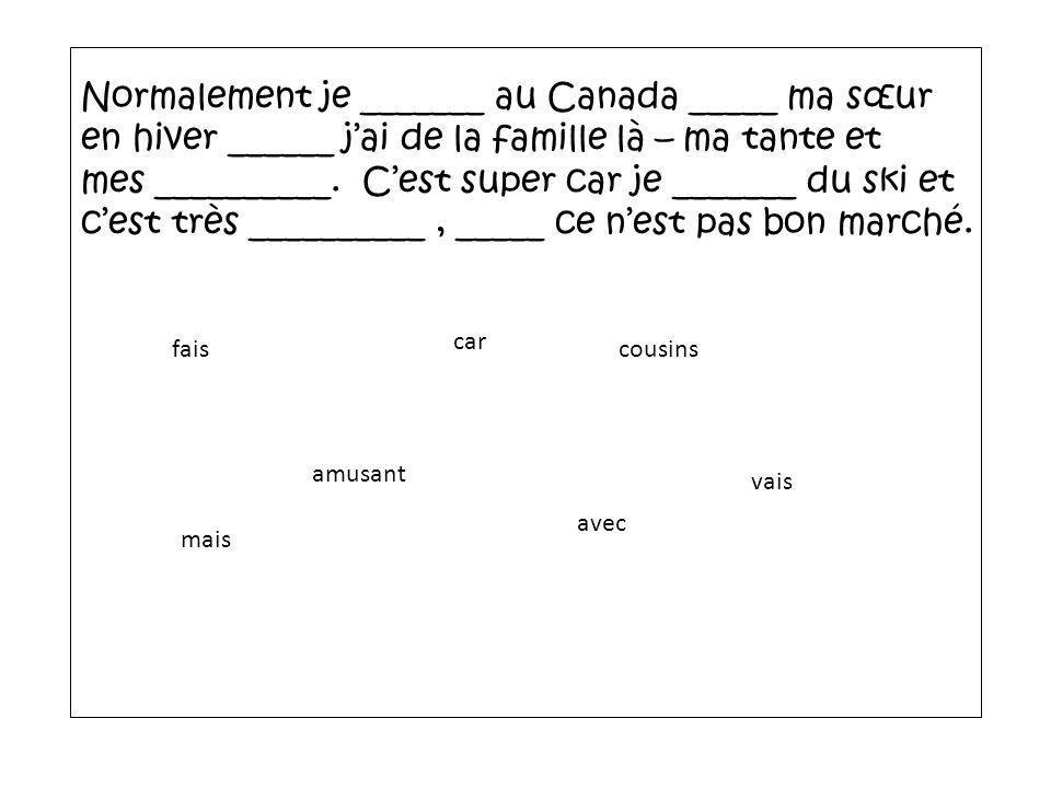 Normalement je _______ au Canada _____ ma sœur en hiver ______ jai de la famille là – ma tante et mes __________. Cest super car je _______ du ski et