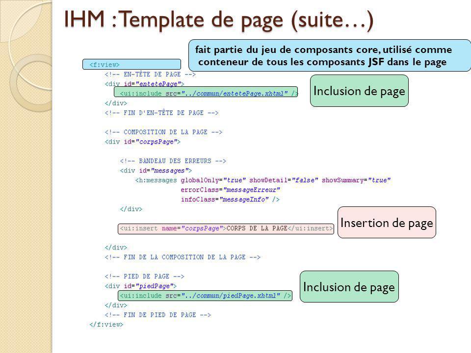 IHM : Template de page (suite…) Inclusion de page Insertion de page fait partie du jeu de composants core, utilisé comme conteneur de tous les composants JSF dans le page