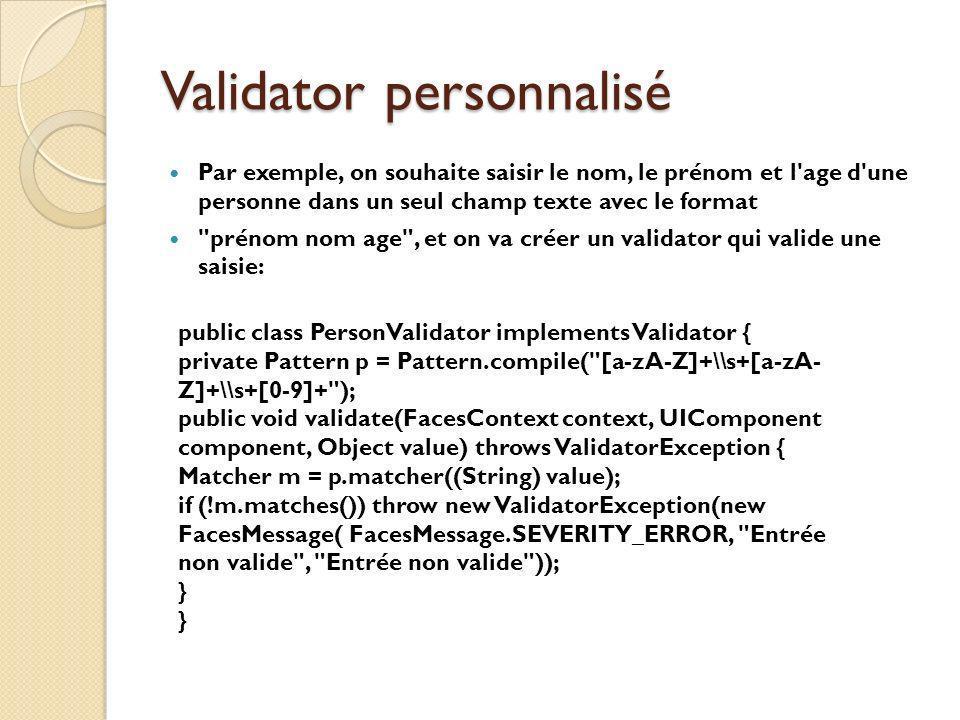 Validator personnalisé Par exemple, on souhaite saisir le nom, le prénom et l age d une personne dans un seul champ texte avec le format prénom nom age , et on va créer un validator qui valide une saisie: public class PersonValidator implements Validator { private Pattern p = Pattern.compile( [a-zA-Z]+\\s+[a-zA- Z]+\\s+[0-9]+ ); public void validate(FacesContext context, UIComponent component, Object value) throws ValidatorException { Matcher m = p.matcher((String) value); if (!m.matches()) throw new ValidatorException(new FacesMessage( FacesMessage.SEVERITY_ERROR, Entrée non valide , Entrée non valide )); }