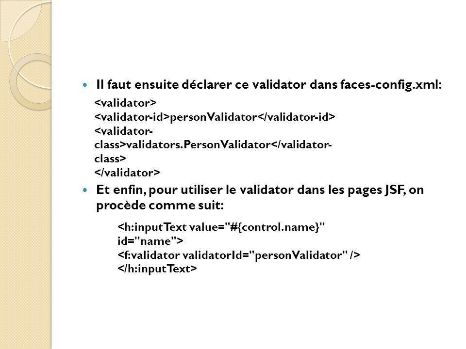 Il faut ensuite déclarer ce validator dans faces-config.xml: Et enfin, pour utiliser le validator dans les pages JSF, on procède comme suit: personValidator validators.PersonValidator