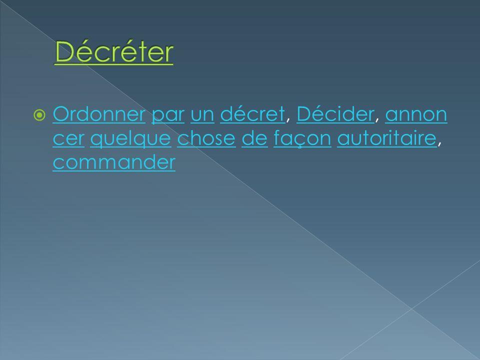 Ordonner par un décret, Décider, annon cer quelque chose de façon autoritaire, commander OrdonnerparundécretDéciderannon cerquelquechosedefaçonautorit