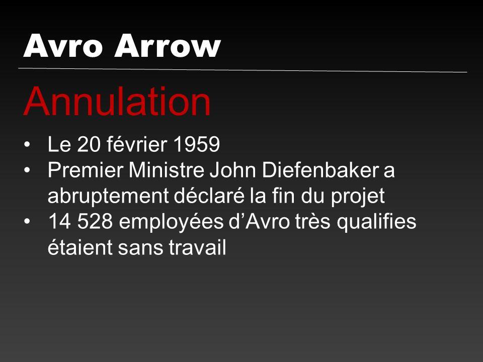 Avro Arrow Annulation Le 20 février 1959 Premier Ministre John Diefenbaker a abruptement déclaré la fin du projet 14 528 employées dAvro très qualifie