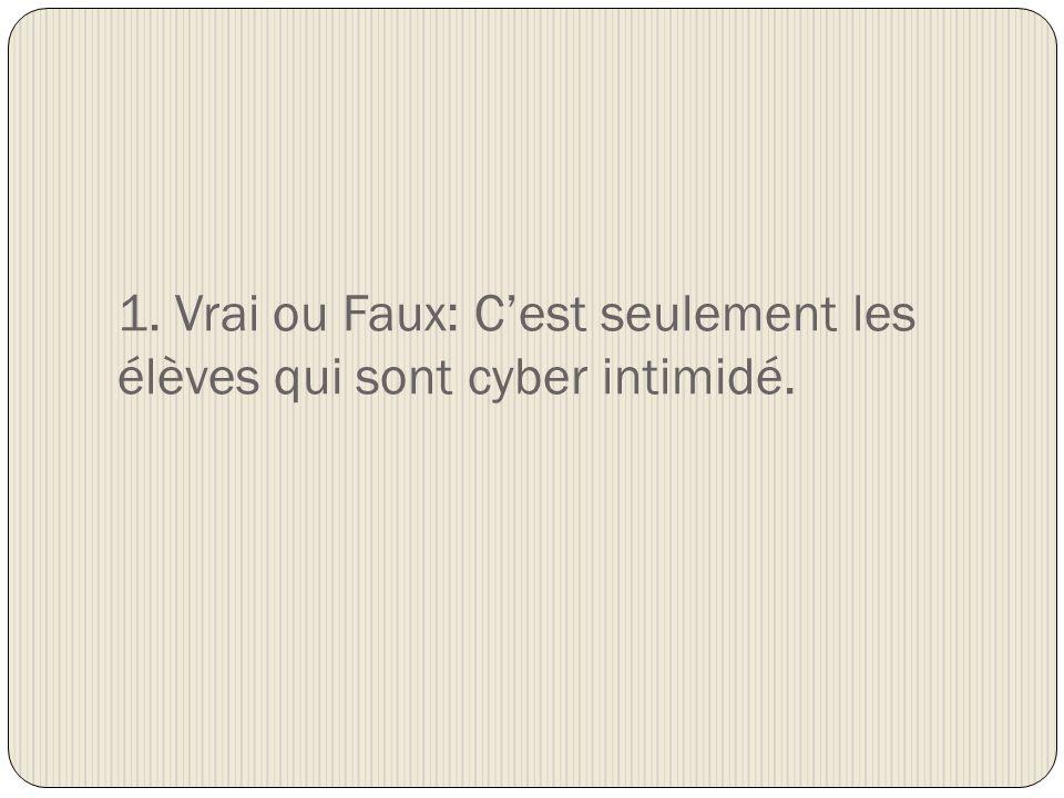 1. Vrai ou Faux: Cest seulement les élèves qui sont cyber intimidé.