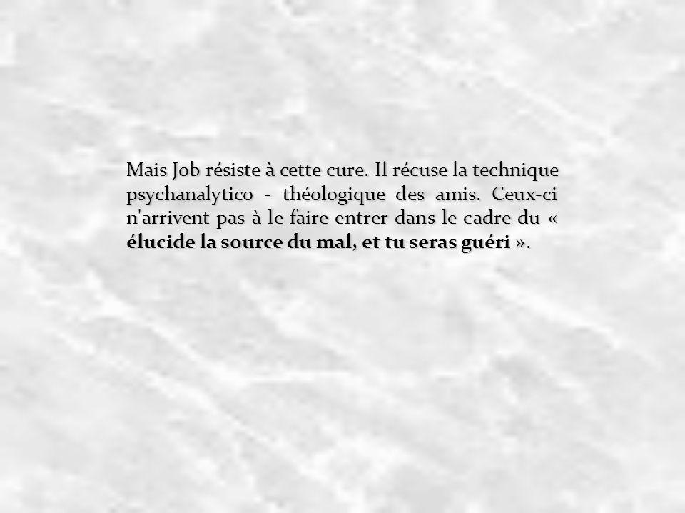 Mais Job résiste à cette cure. Il récuse la technique psychanalytico - théologique des amis. Ceux-ci n'arrivent pas à le faire entrer dans le cadre du