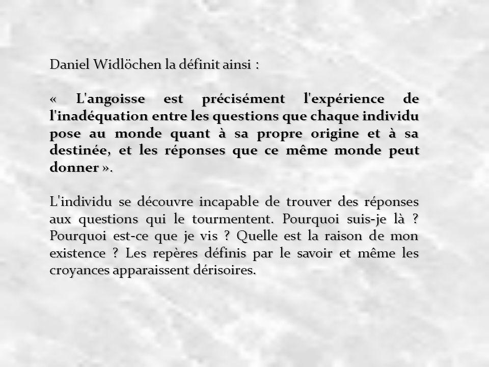 Daniel Widlöchen la définit ainsi : « L'angoisse est précisément l'expérience de l'inadéquation entre les questions que chaque individu pose au monde
