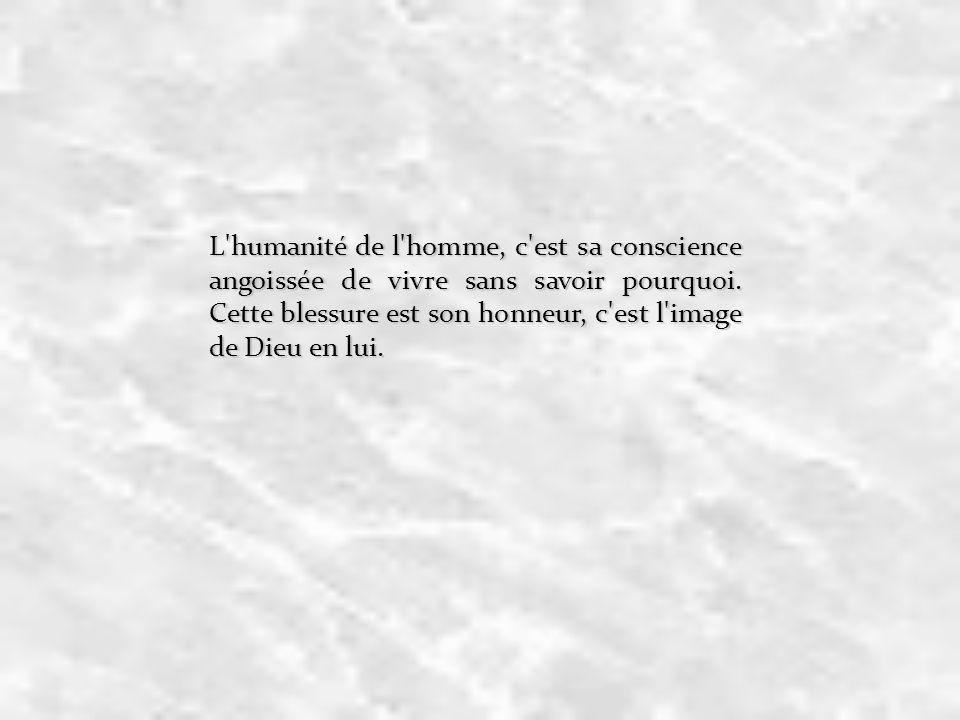 L'humanité de l'homme, c'est sa conscience angoissée de vivre sans savoir pourquoi. Cette blessure est son honneur, c'est l'image de Dieu en lui.