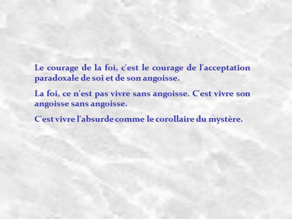 Le courage de la foi, c'est le courage de l'acceptation paradoxale de soi et de son angoisse. La foi, ce n'est pas vivre sans angoisse. C'est vivre so