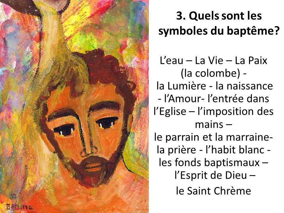 3. Quels sont les symboles du baptême? Leau – La Vie – La Paix (la colombe) - la Lumière - la naissance - lAmour- lentrée dans lEglise – limposition d
