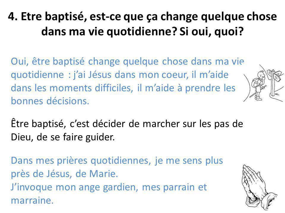 4. Etre baptisé, est-ce que ça change quelque chose dans ma vie quotidienne? Si oui, quoi? Oui, être baptisé change quelque chose dans ma vie quotidie
