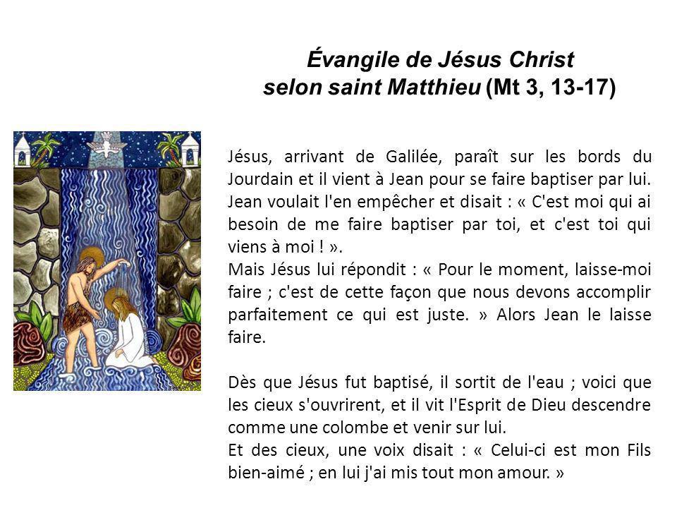 Évangile de Jésus Christ selon saint Matthieu (Mt 3, 13-17) Jésus, arrivant de Galilée, paraît sur les bords du Jourdain et il vient à Jean pour se fa