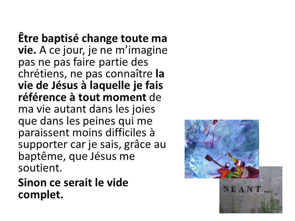 Être baptisé change toute ma vie. A ce jour, je ne mimagine pas ne pas faire partie des chrétiens, ne pas connaître la vie de Jésus à laquelle je fais