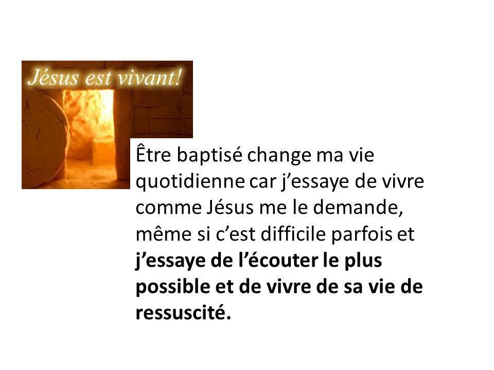 Être baptisé change ma vie quotidienne car jessaye de vivre comme Jésus me le demande, même si cest difficile parfois et jessaye de lécouter le plus p