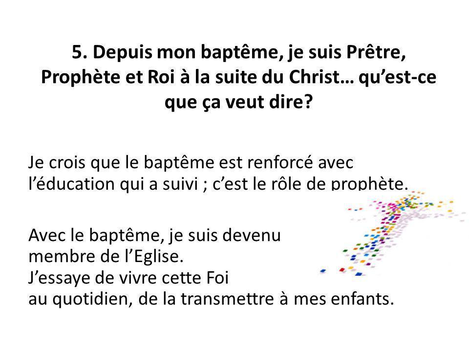 5. Depuis mon baptême, je suis Prêtre, Prophète et Roi à la suite du Christ… quest-ce que ça veut dire? Je crois que le baptême est renforcé avec lédu