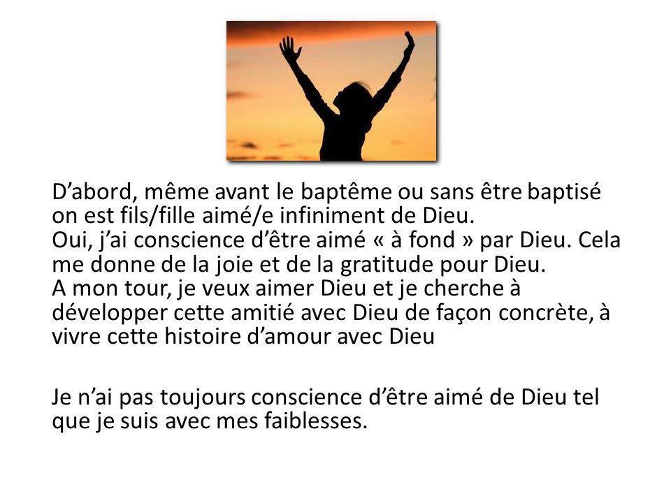 Dabord, même avant le baptême ou sans être baptisé on est fils/fille aimé/e infiniment de Dieu. Oui, jai conscience dêtre aimé « à fond » par Dieu. Ce