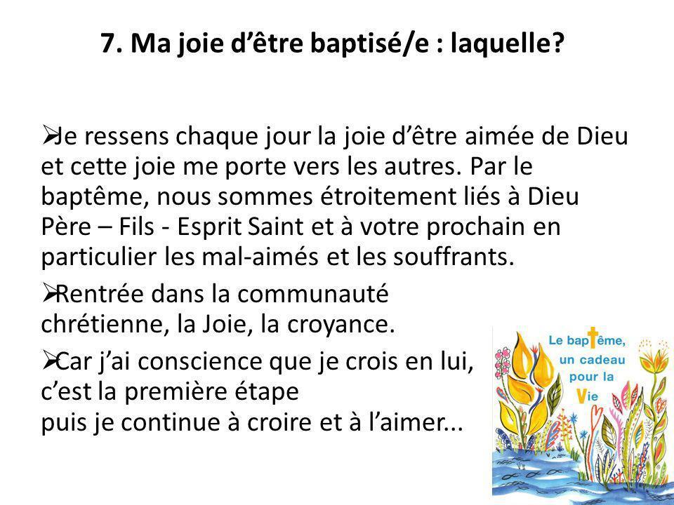 7. Ma joie dêtre baptisé/e : laquelle? Je ressens chaque jour la joie dêtre aimée de Dieu et cette joie me porte vers les autres. Par le baptême, nous