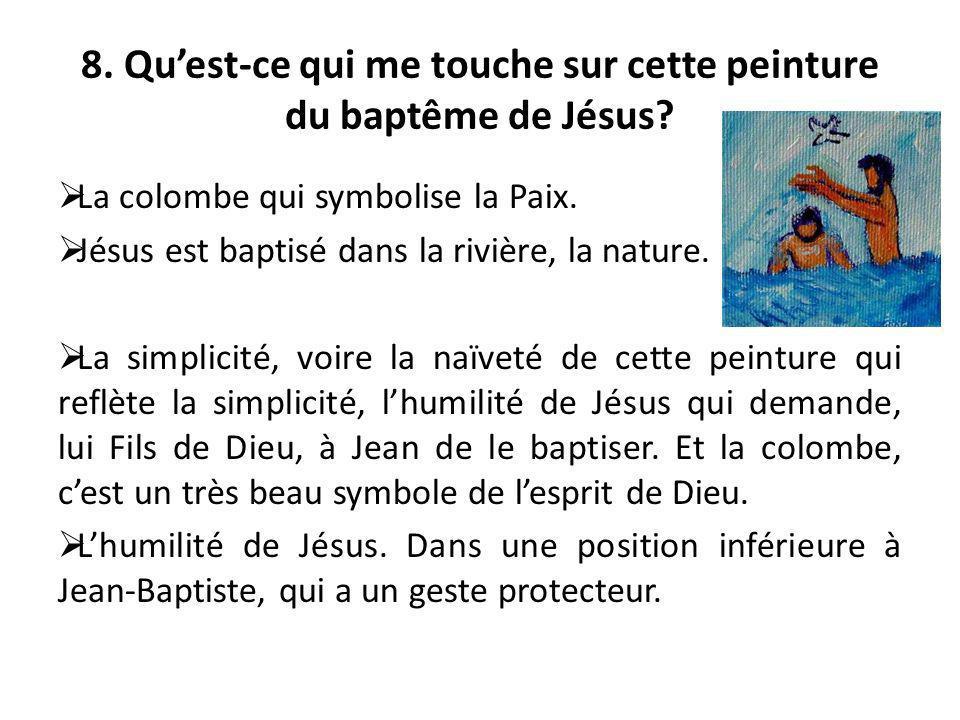 8. Quest-ce qui me touche sur cette peinture du baptême de Jésus? La colombe qui symbolise la Paix. Jésus est baptisé dans la rivière, la nature. La s