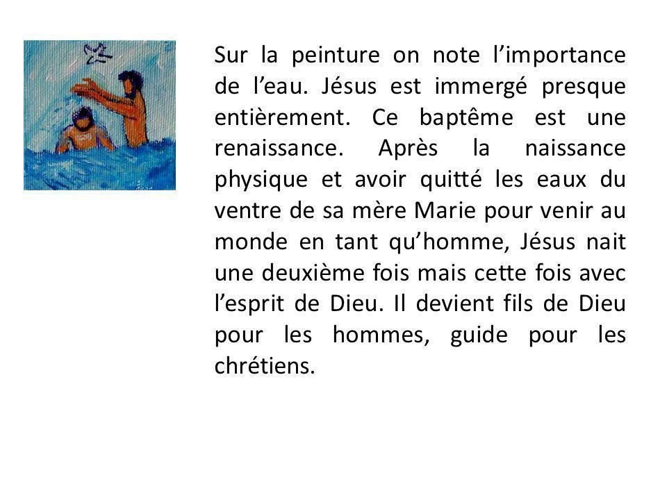 Sur la peinture on note limportance de leau. Jésus est immergé presque entièrement. Ce baptême est une renaissance. Après la naissance physique et avo