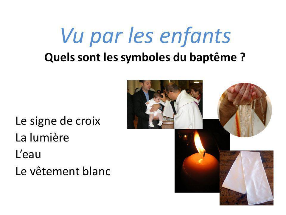 Vu par les enfants Quels sont les symboles du baptême ? Le signe de croix La lumière Leau Le vêtement blanc