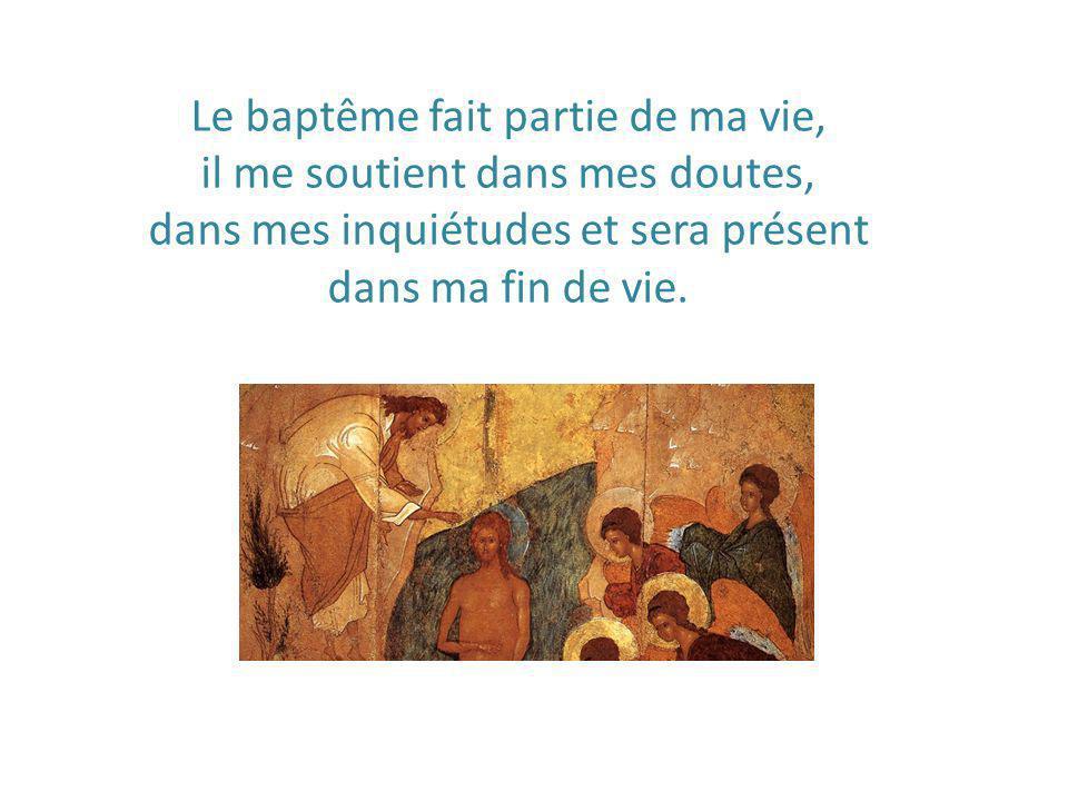 Le baptême fait partie de ma vie, il me soutient dans mes doutes, dans mes inquiétudes et sera présent dans ma fin de vie.