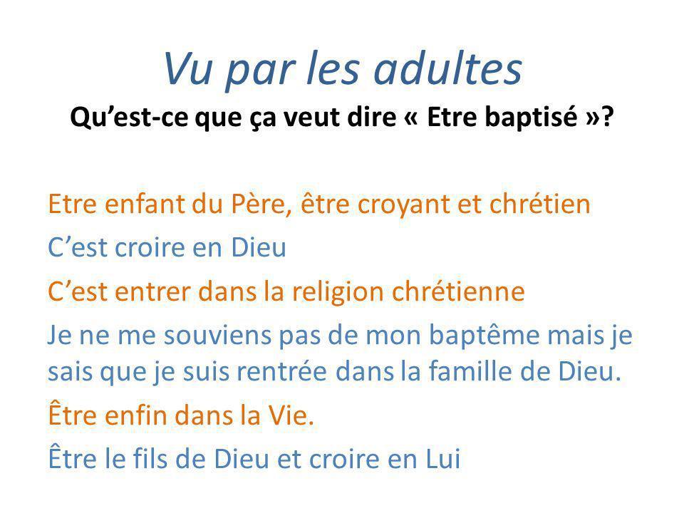 Vu par les adultes Quest-ce que ça veut dire « Etre baptisé »? Etre enfant du Père, être croyant et chrétien Cest croire en Dieu Cest entrer dans la r