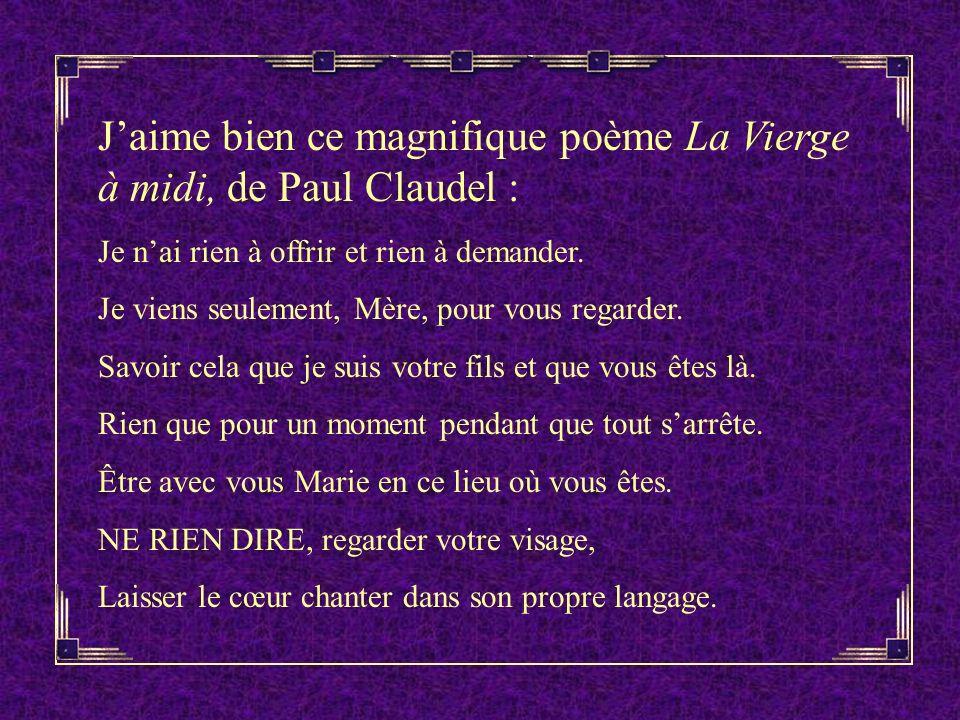 Jaime bien ce magnifique poème La Vierge à midi, de Paul Claudel : Je nai rien à offrir et rien à demander.